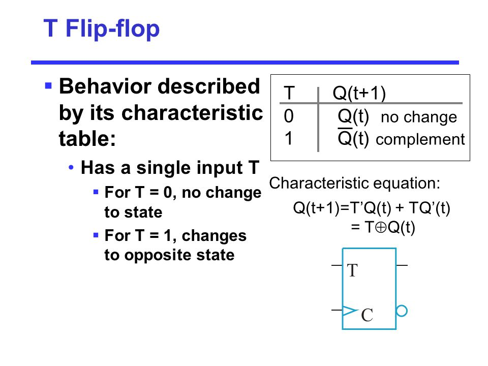 T Flip-flop Behavior described by its characteristic table: T Q(t+1)