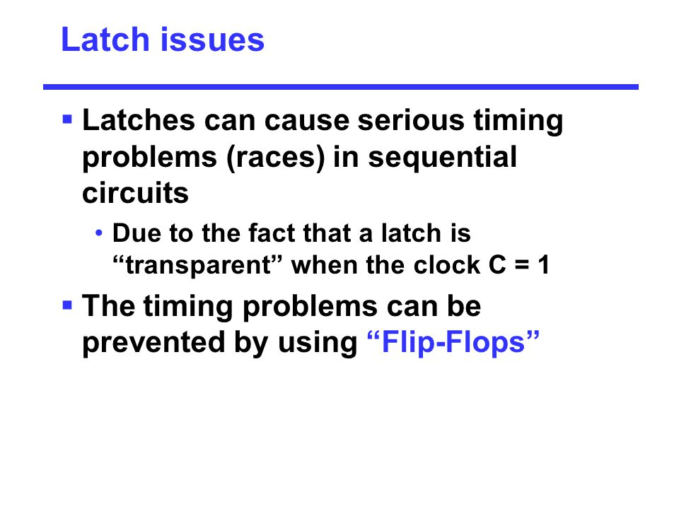 Latch issues Latches can cause serious timing problems (races) in sequential circuits.