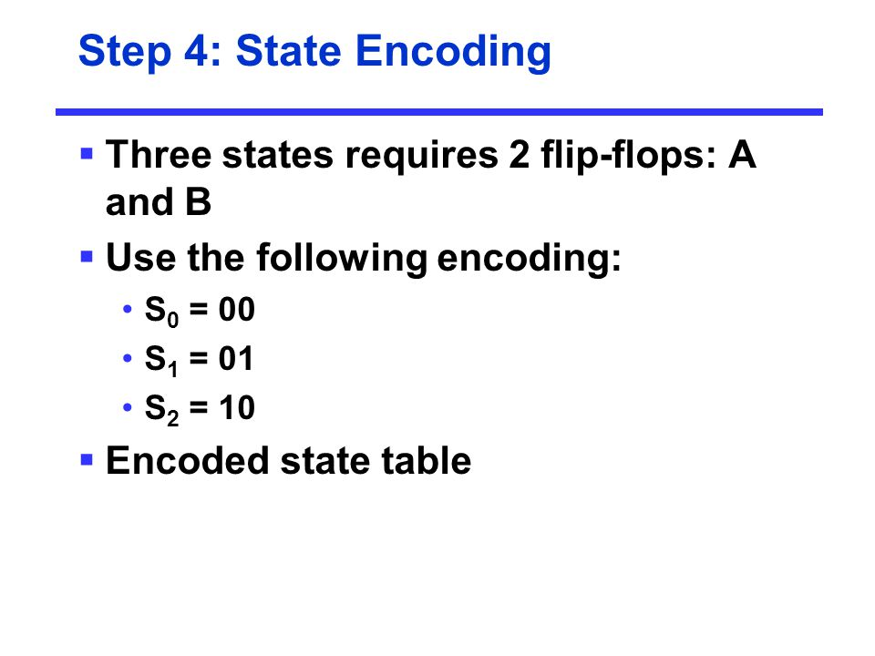 Step 4: State Encoding Three states requires 2 flip-flops: A and B