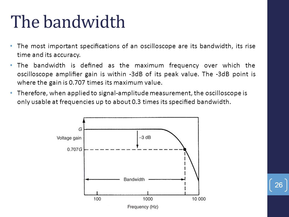 The bandwidth The most important specifications of an oscilloscope are its bandwidth, its rise time and its accuracy.