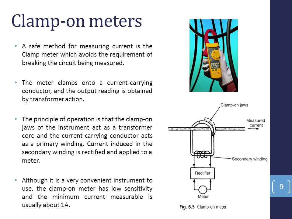 Clamp-on meters A safe method for measuring current is the Clamp meter which avoids the requirement of breaking the circuit being measured.