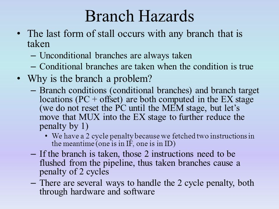 Branch Hazards The last form of stall occurs with any branch that is taken. Unconditional branches are always taken.