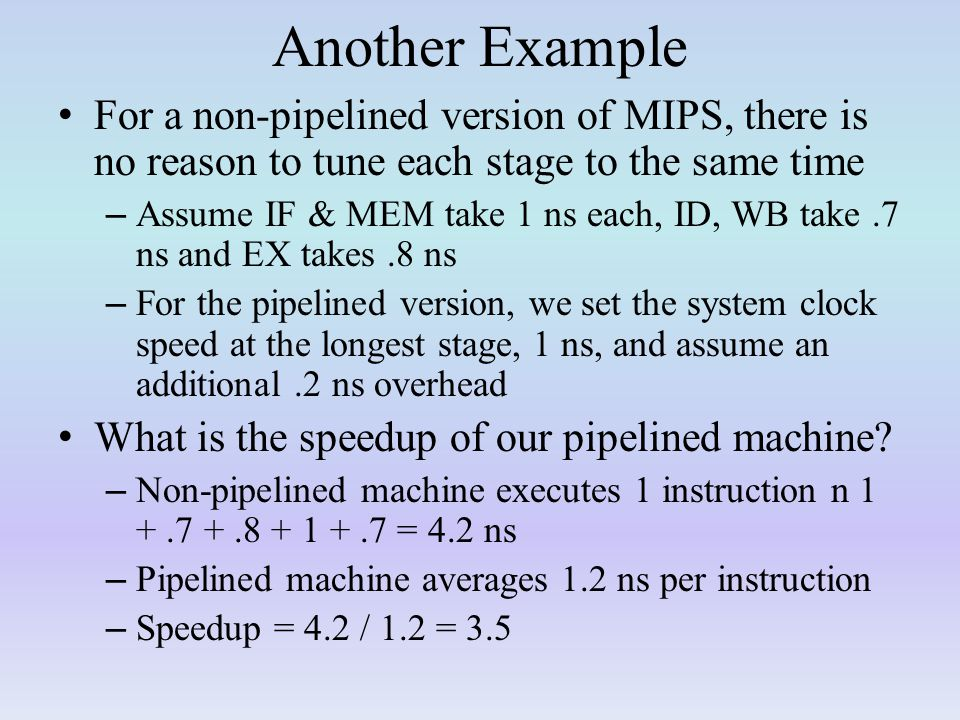 Another Example For a non-pipelined version of MIPS, there is no reason to tune each stage to the same time.