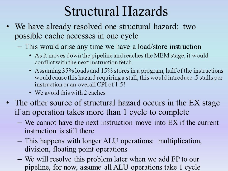 Structural Hazards We have already resolved one structural hazard: two possible cache accesses in one cycle.
