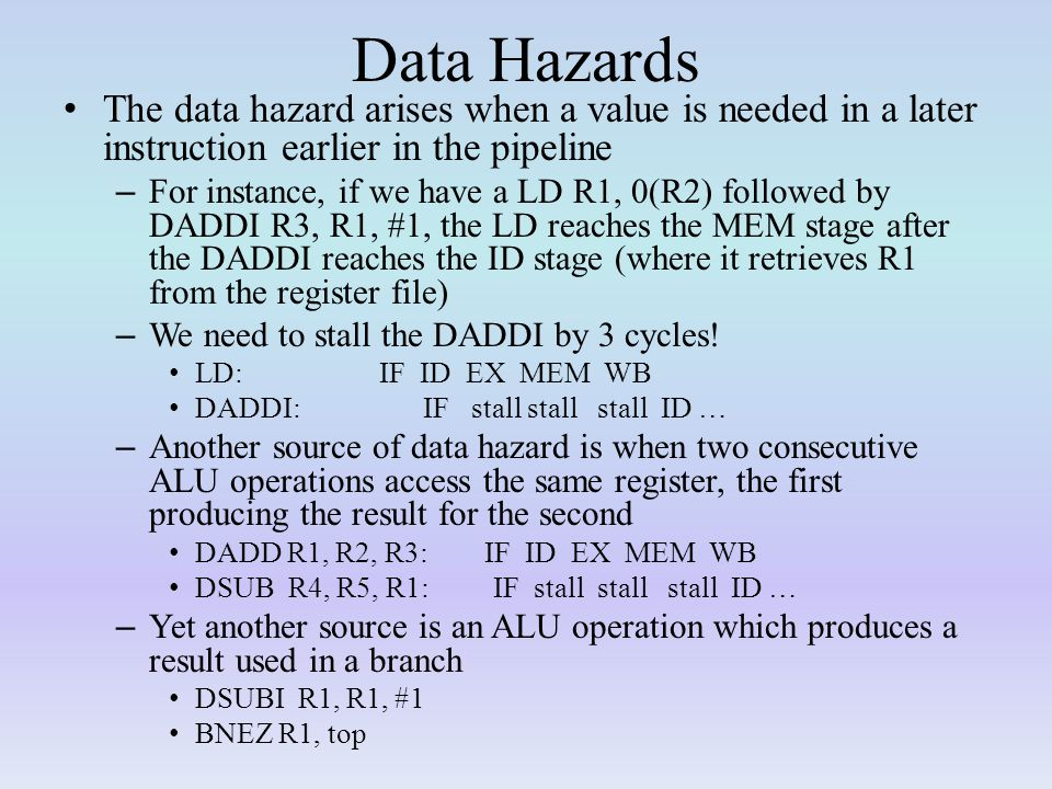 Data Hazards The data hazard arises when a value is needed in a later instruction earlier in the pipeline.