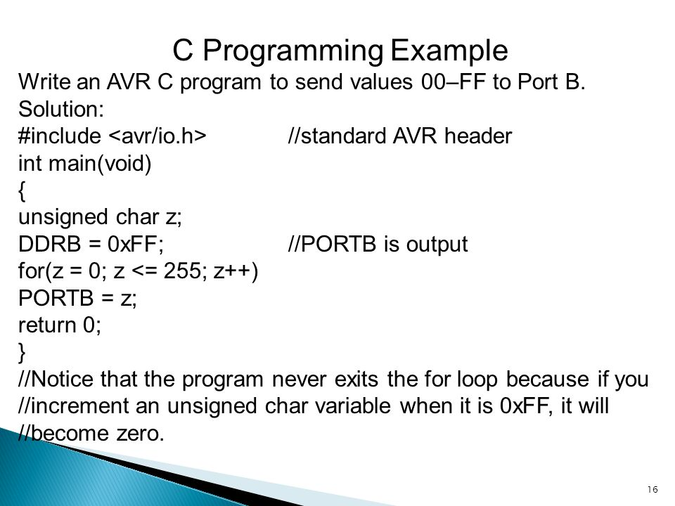C Programming Example Write an AVR C program to send values 00–FF to Port B. Solution: #include <avr/io.h> //standard AVR header.