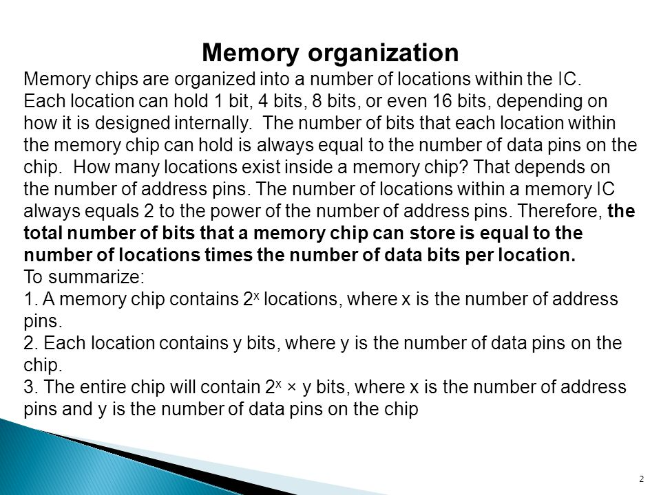 Memory organization Memory chips are organized into a number of locations within the IC.