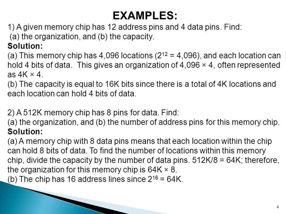 EXAMPLES: 1) A given memory chip has 12 address pins and 4 data pins. Find: (a) the organization, and (b) the capacity.