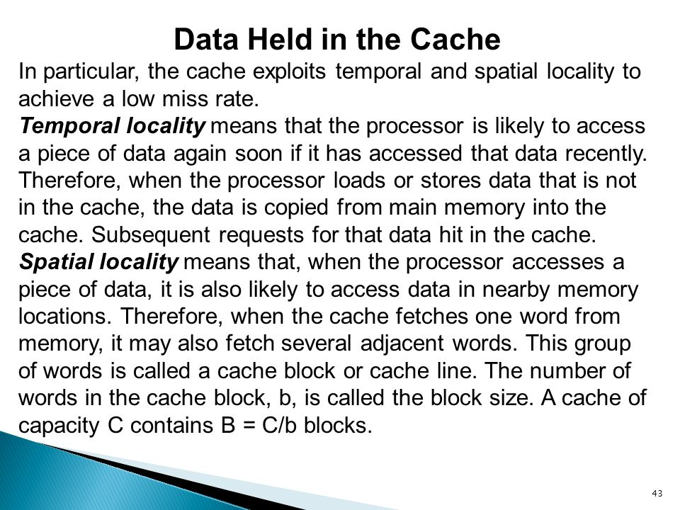 Data Held in the Cache In particular, the cache exploits temporal and spatial locality to achieve a low miss rate.