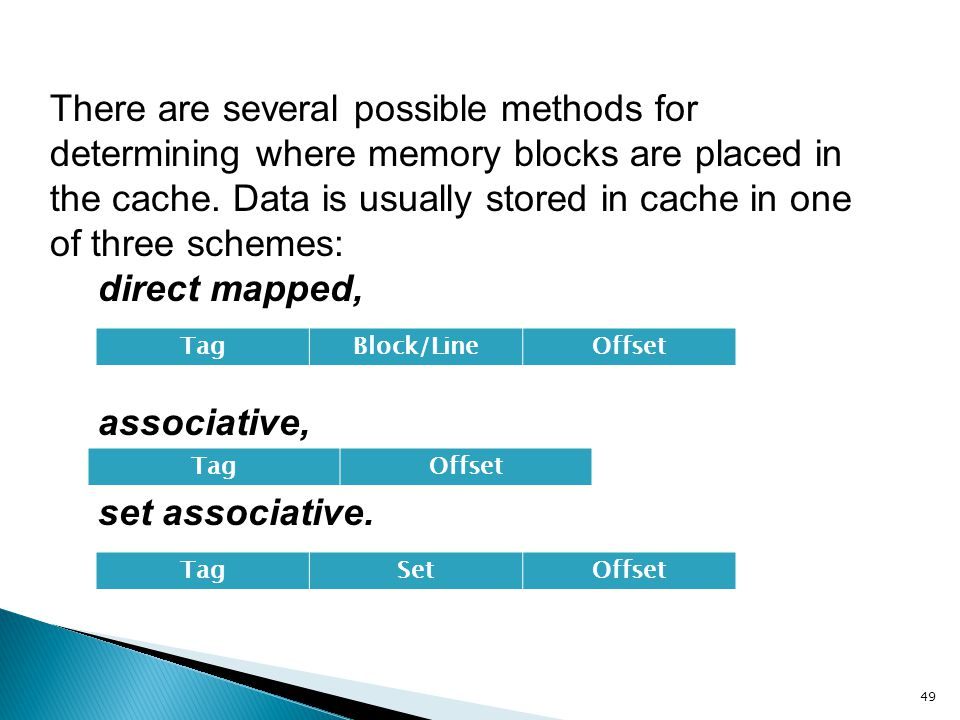 There are several possible methods for determining where memory blocks are placed in the cache. Data is usually stored in cache in one of three schemes:
