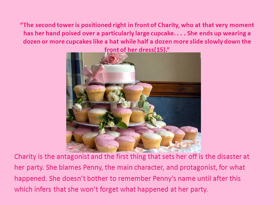 The second tower is positioned right in front of Charity, who at that very moment has her hand poised over a particularly large cupcake. . . . She ends up wearing a dozen or more cupcakes like a hat while half a dozen more slide slowly down the front of her dress(15).
