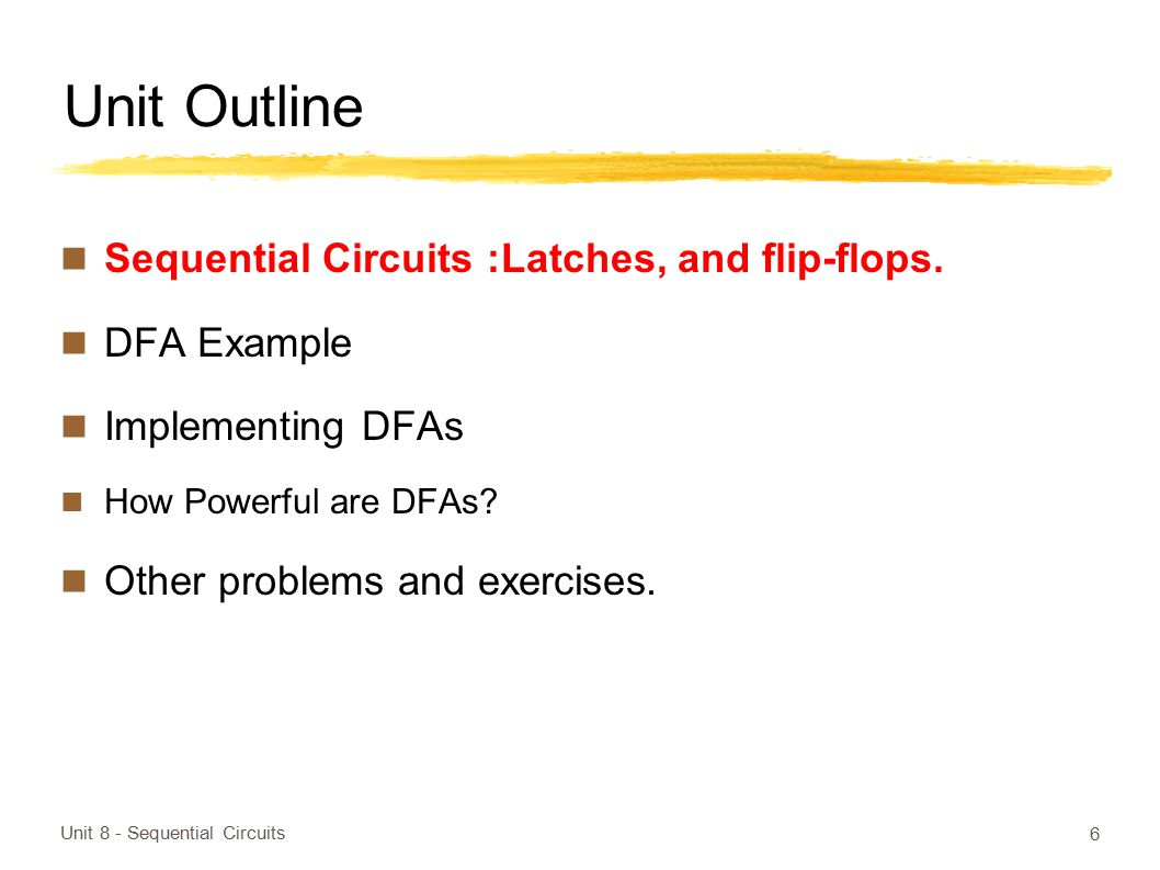 Unit Outline Sequential Circuits :Latches, and flip-flops. DFA Example