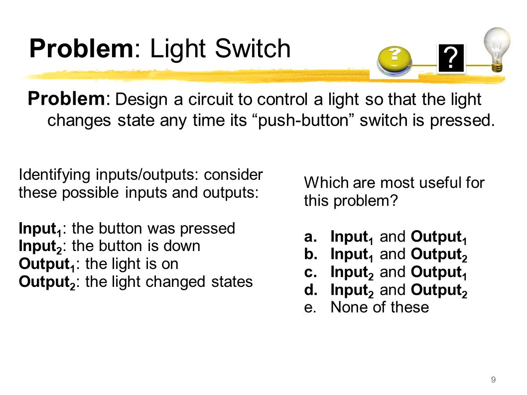Problem: Light Switch Problem: Design a circuit to control a light so that the light changes state any time its push-button switch is pressed.