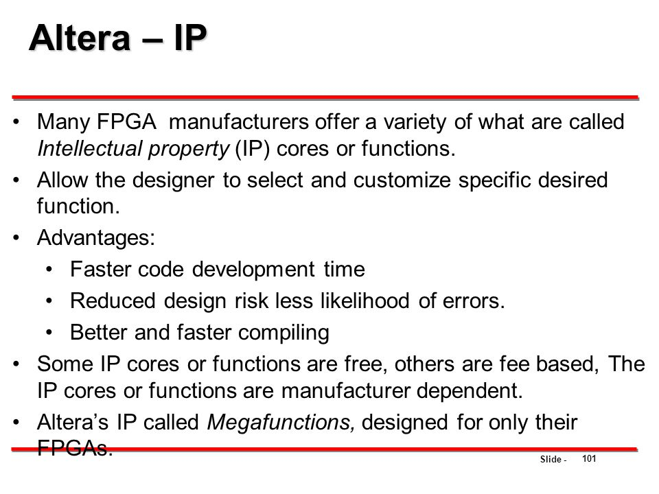 Altera – IP Many FPGA manufacturers offer a variety of what are called Intellectual property (IP) cores or functions.