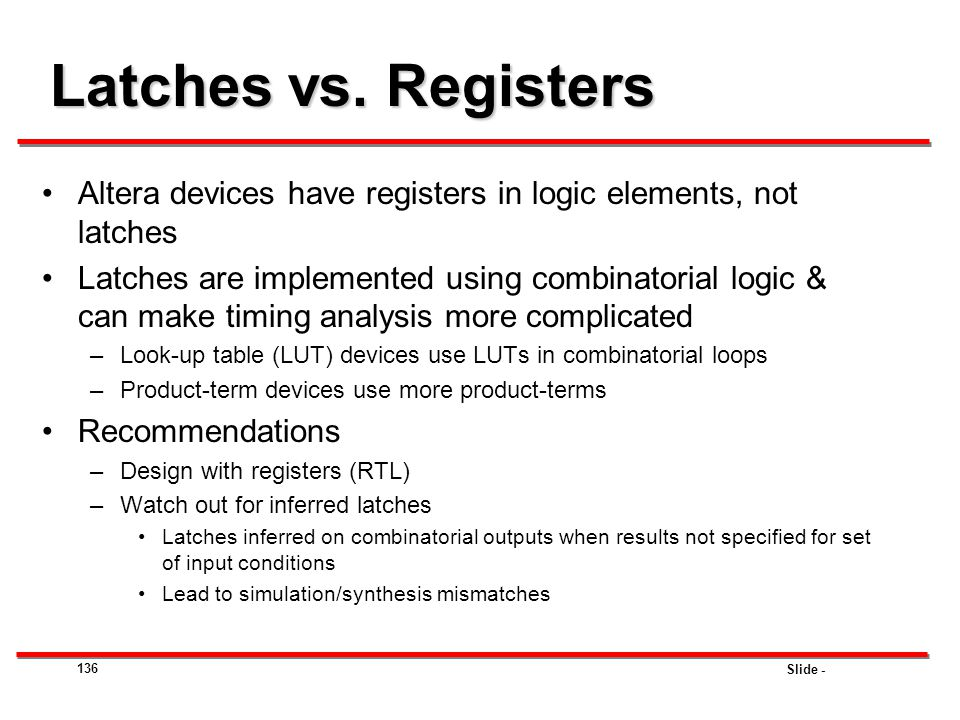 Latches vs. Registers Altera devices have registers in logic elements, not latches.