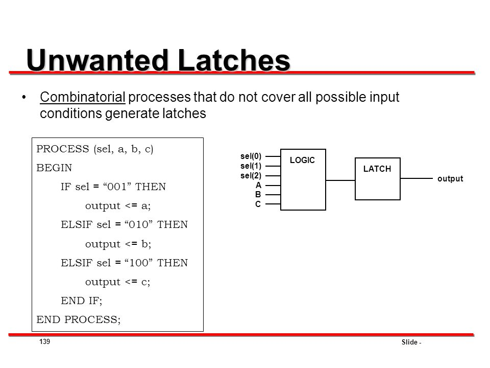 Unwanted Latches Combinatorial processes that do not cover all possible input conditions generate latches.