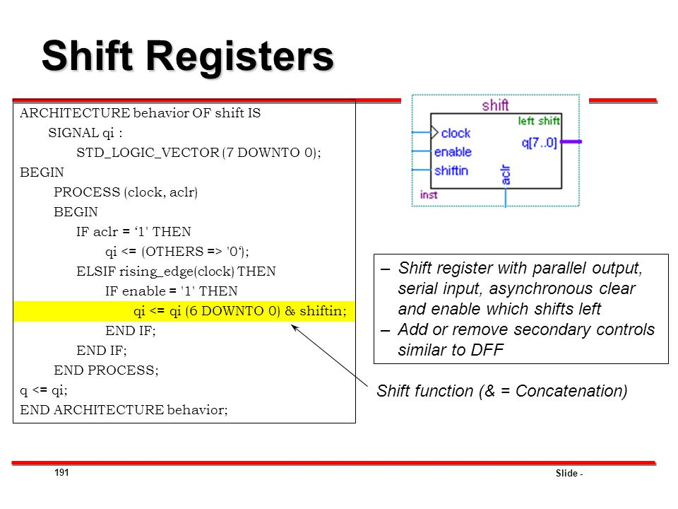 Shift Registers ARCHITECTURE behavior OF shift IS. SIGNAL qi : STD_LOGIC_VECTOR (7 DOWNTO 0); BEGIN.