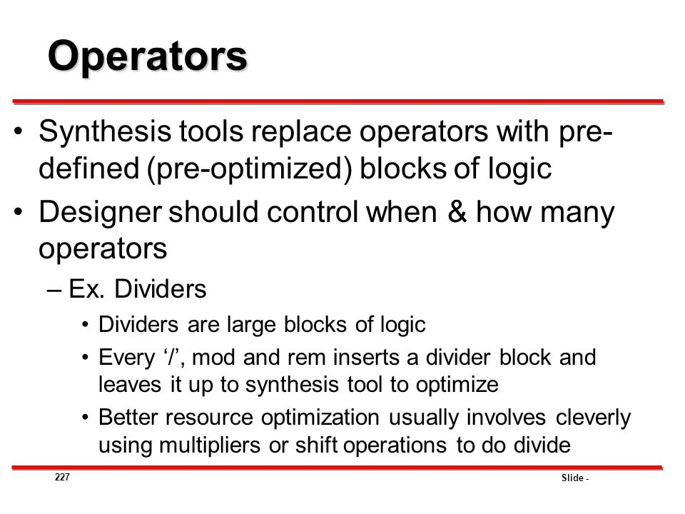 Operators Synthesis tools replace operators with pre-defined (pre-optimized) blocks of logic. Designer should control when & how many operators.
