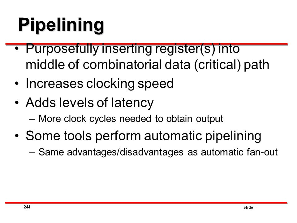 Pipelining Purposefully inserting register(s) into middle of combinatorial data (critical) path. Increases clocking speed.