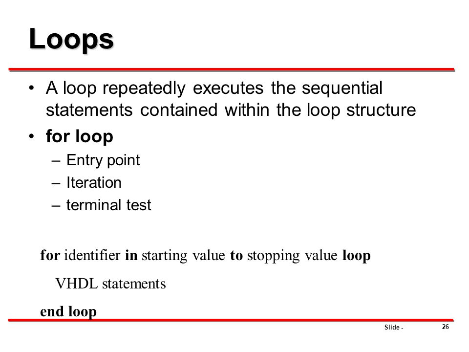 Loops A loop repeatedly executes the sequential statements contained within the loop structure. for loop.