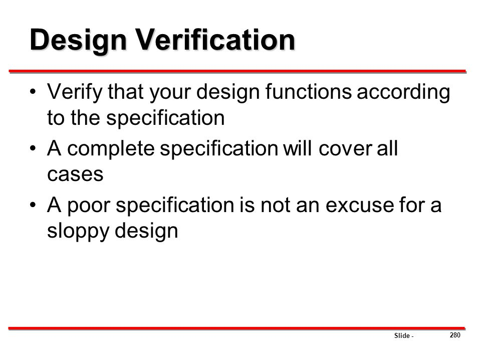 Design Verification Verify that your design functions according to the specification. A complete specification will cover all cases.