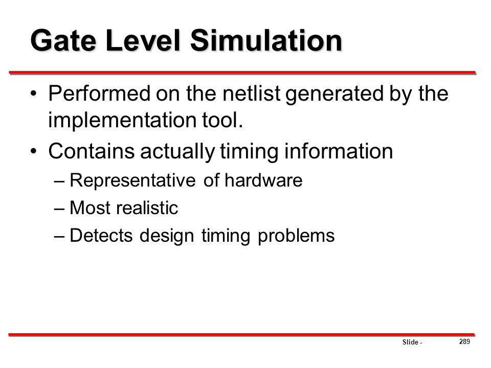 Gate Level Simulation Performed on the netlist generated by the implementation tool. Contains actually timing information.