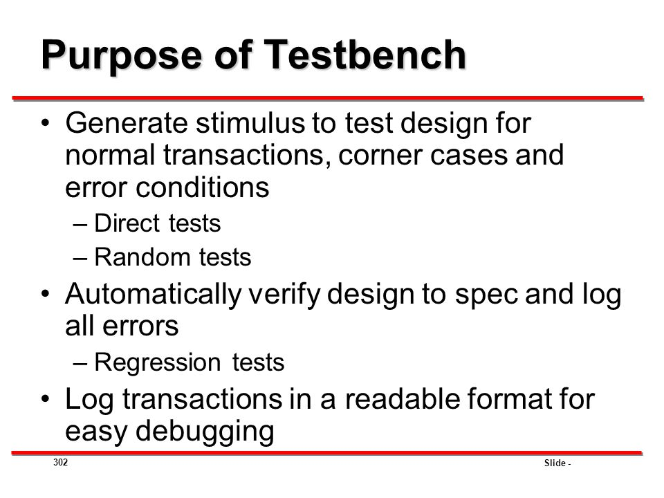 Purpose of Testbench Generate stimulus to test design for normal transactions, corner cases and error conditions.