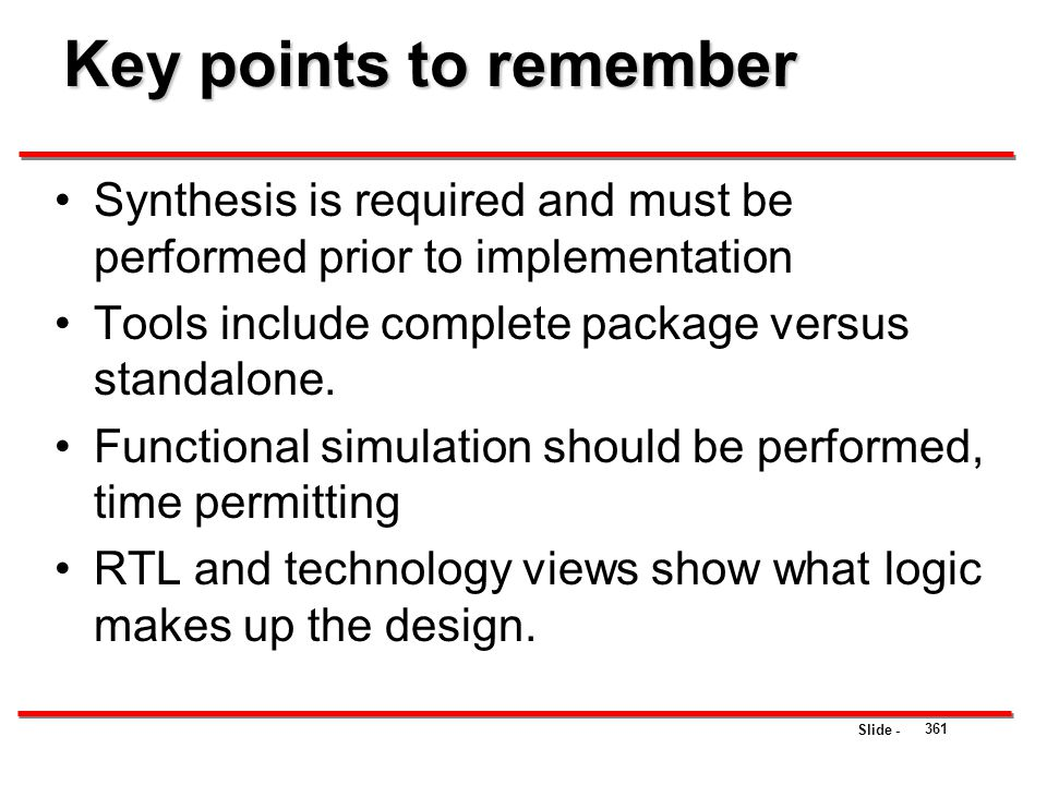 Key points to remember Synthesis is required and must be performed prior to implementation. Tools include complete package versus standalone.
