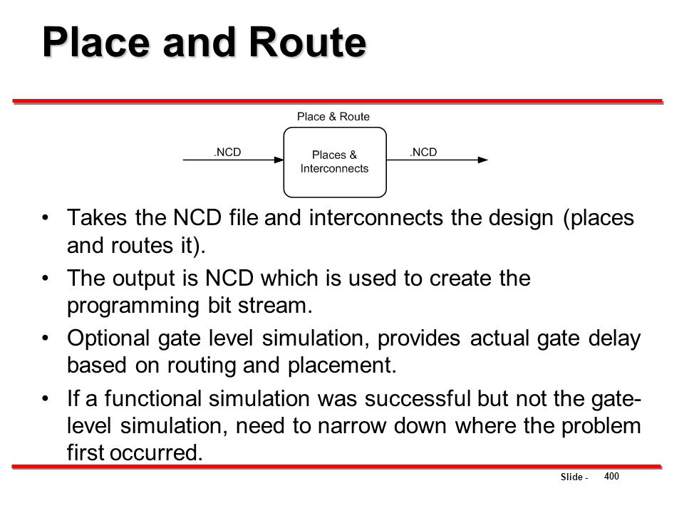 Place and Route Takes the NCD file and interconnects the design (places and routes it).