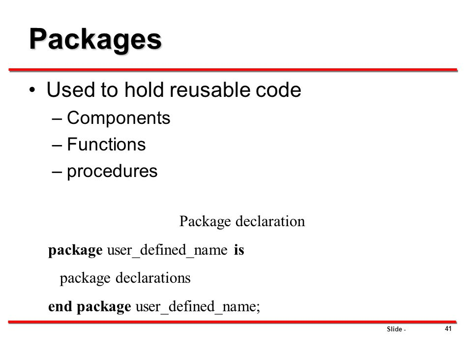 Packages Used to hold reusable code Components Functions procedures