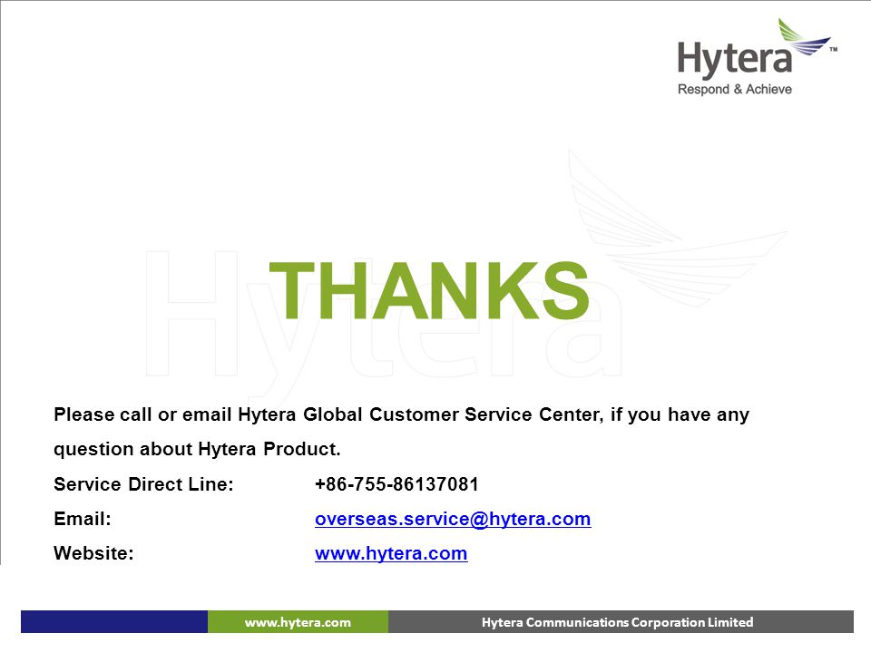 THANKS Please call or email Hytera Global Customer Service Center, if you have any question about Hytera Product.