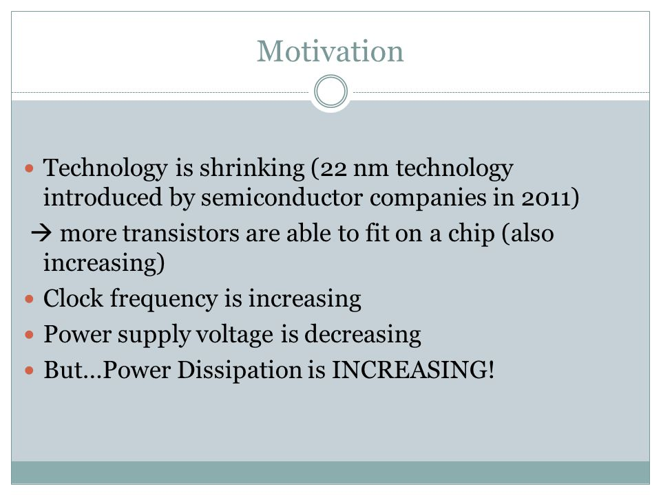 Motivation Technology is shrinking (22 nm technology introduced by semiconductor companies in 2011)