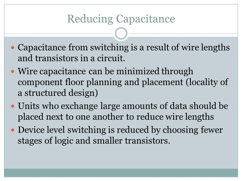 Reducing Capacitance Capacitance from switching is a result of wire lengths and transistors in a circuit.