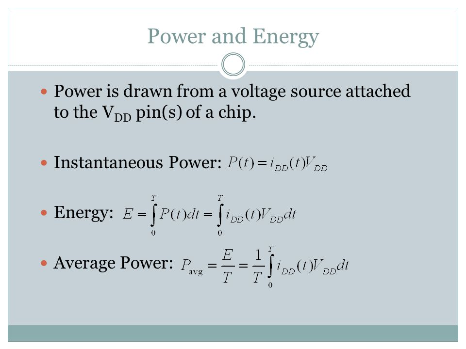 Power and Energy Power is drawn from a voltage source attached to the VDD pin(s) of a chip. Instantaneous Power: