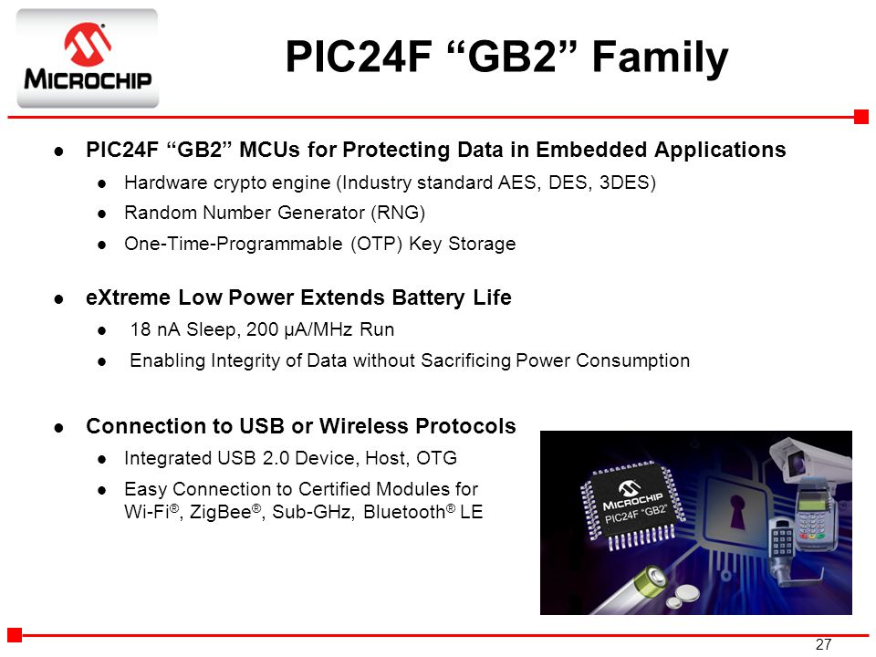PIC24F GB2 Family PIC24F GB2 MCUs for Protecting Data in Embedded Applications. Hardware crypto engine (Industry standard AES, DES, 3DES)
