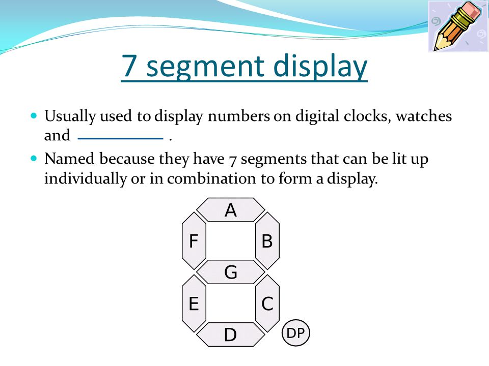 7 segment display Usually used to display numbers on digital clocks, watches and .