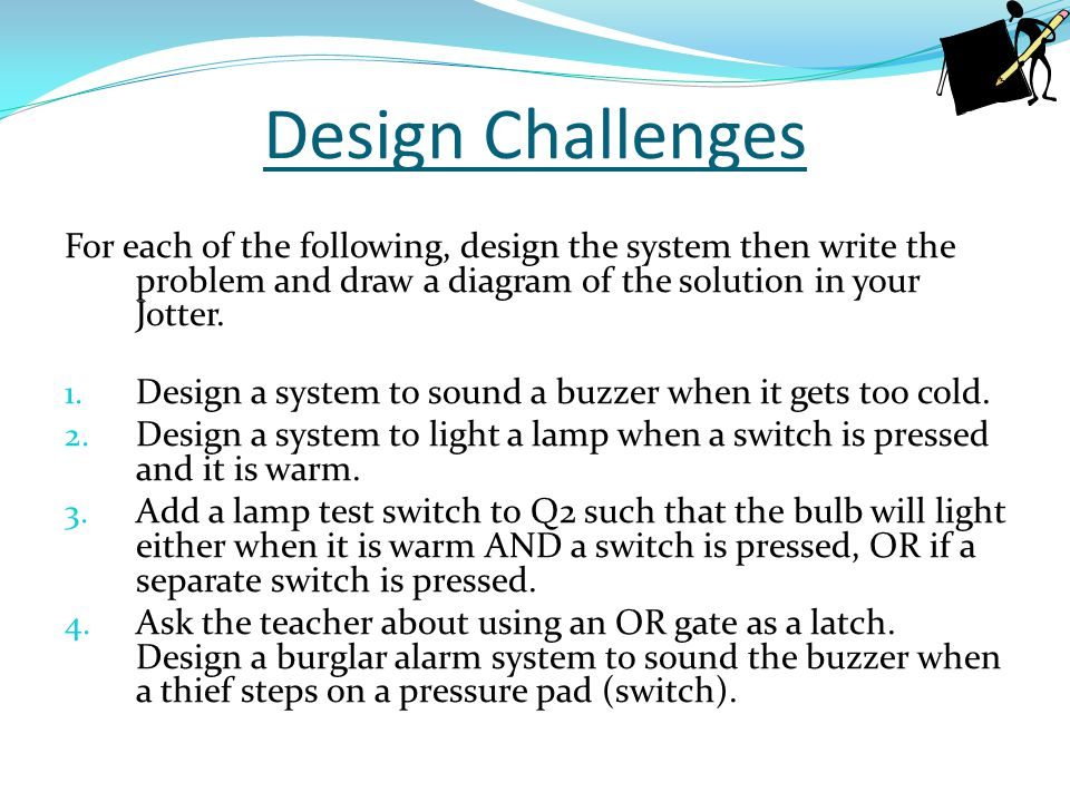 Design Challenges For each of the following, design the system then write the problem and draw a diagram of the solution in your Jotter.