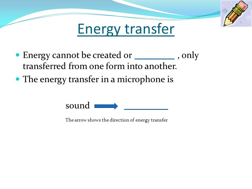 Energy transfer Energy cannot be created or , only transferred from one form into another.