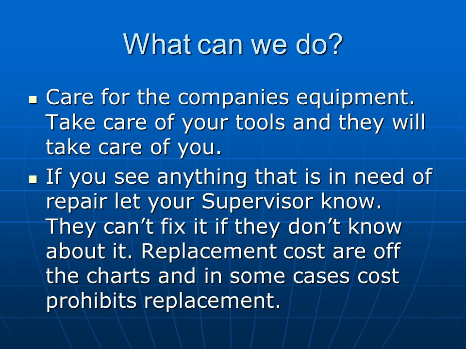 What can we do Care for the companies equipment. Take care of your tools and they will take care of you.