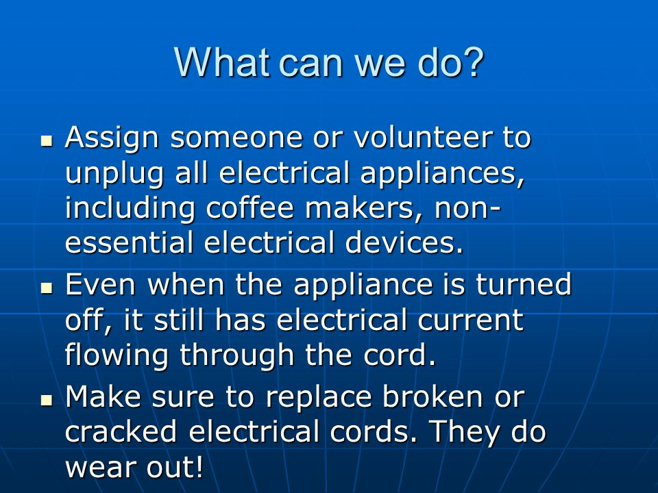 What can we do Assign someone or volunteer to unplug all electrical appliances, including coffee makers, non-essential electrical devices.