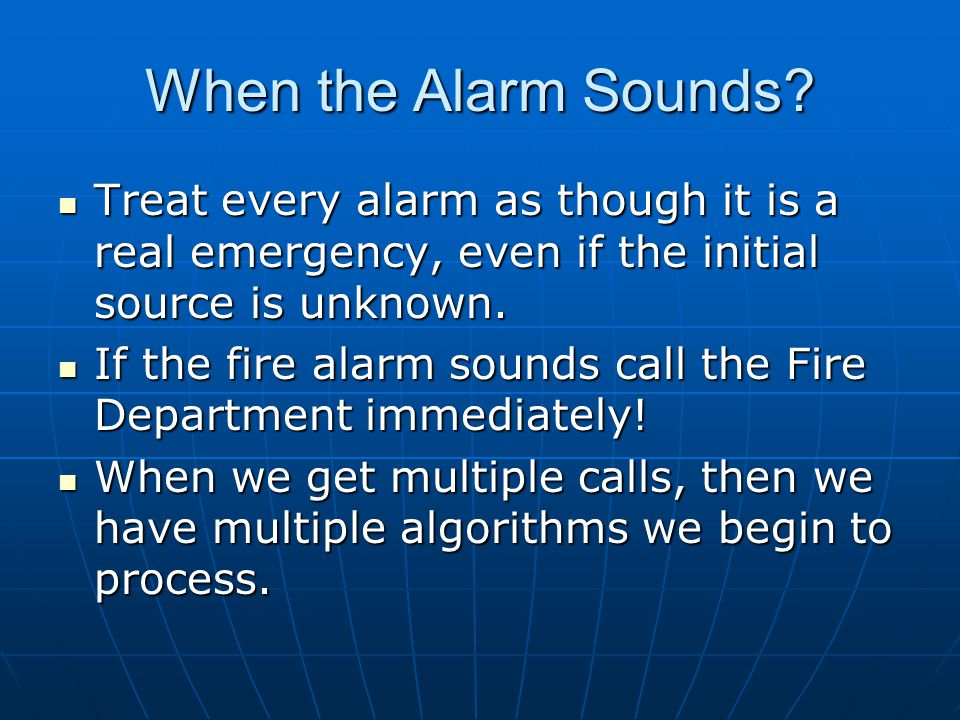 When the Alarm Sounds Treat every alarm as though it is a real emergency, even if the initial source is unknown.