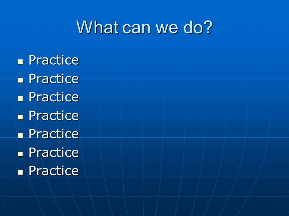 What can we do Practice