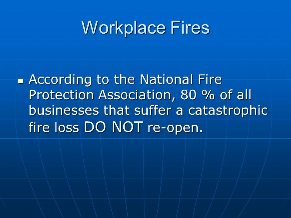 Workplace Fires According to the National Fire Protection Association, 80 % of all businesses that suffer a catastrophic fire loss DO NOT re-open.