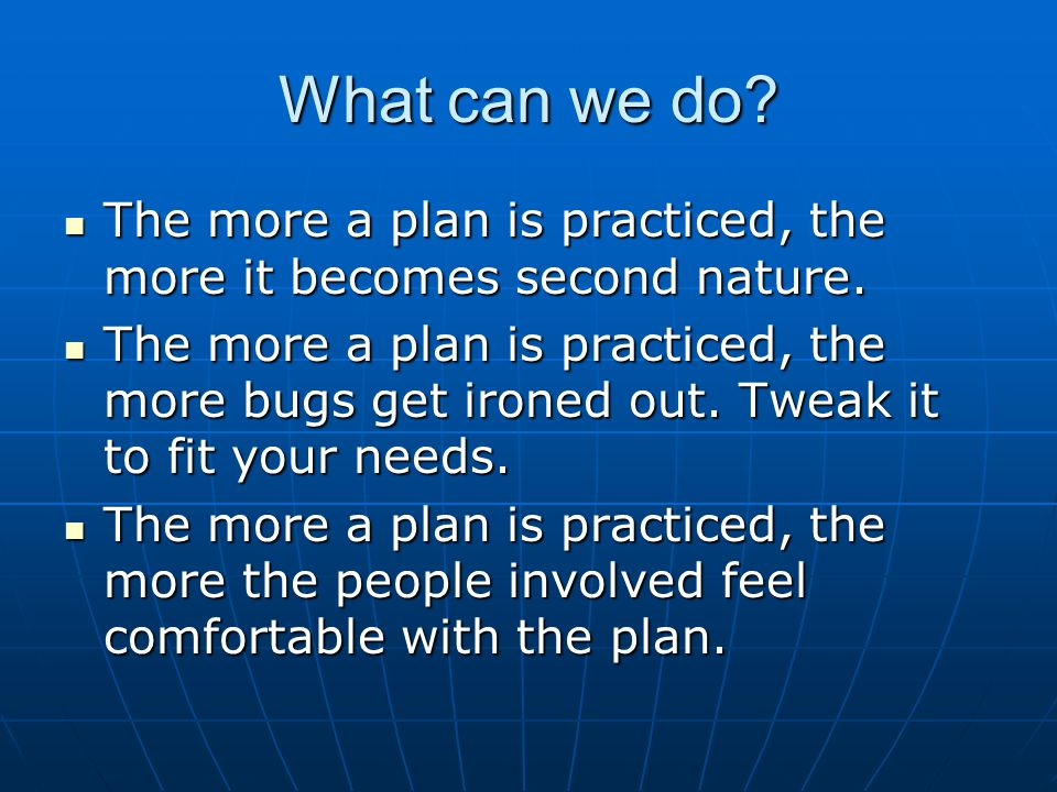 What can we do The more a plan is practiced, the more it becomes second nature.