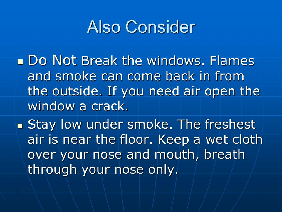 Also Consider Do Not Break the windows. Flames and smoke can come back in from the outside. If you need air open the window a crack.