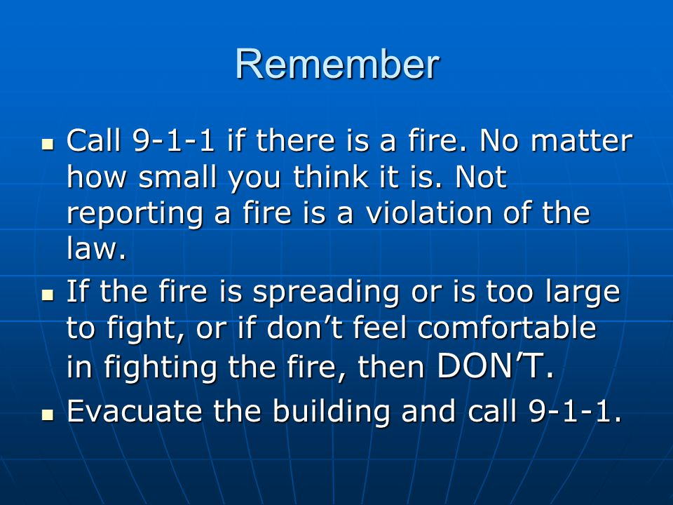 Remember Call 9-1-1 if there is a fire. No matter how small you think it is. Not reporting a fire is a violation of the law.