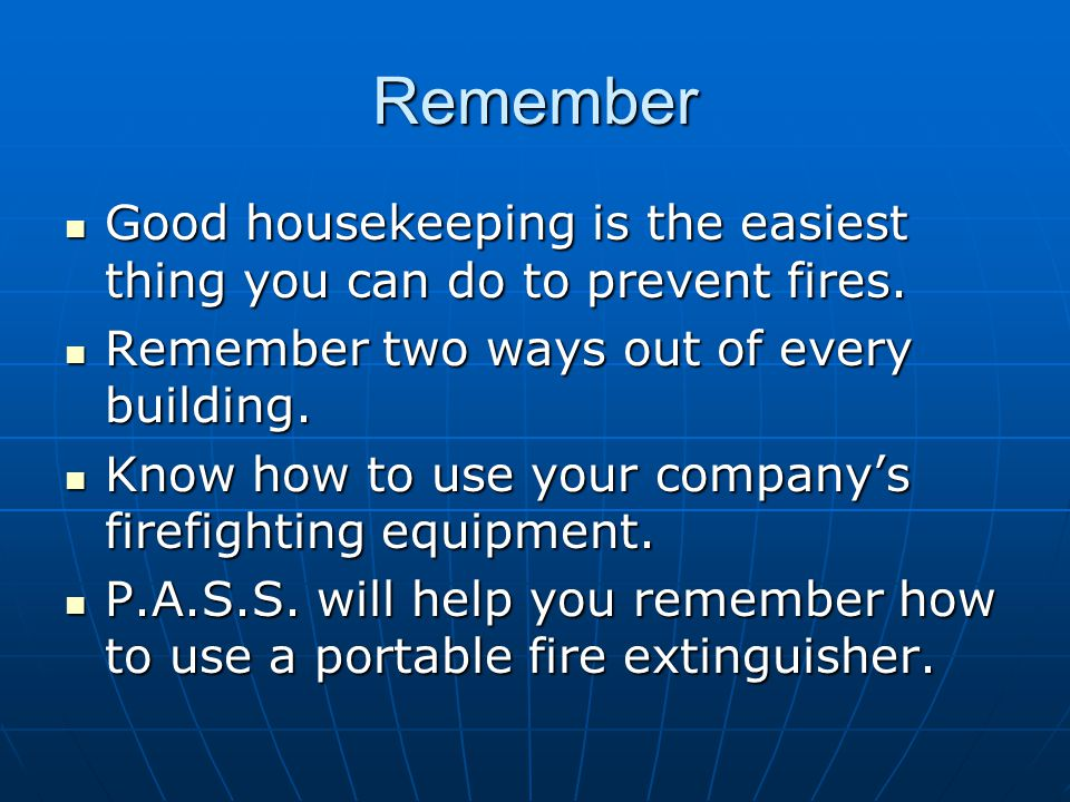 Remember Good housekeeping is the easiest thing you can do to prevent fires. Remember two ways out of every building.