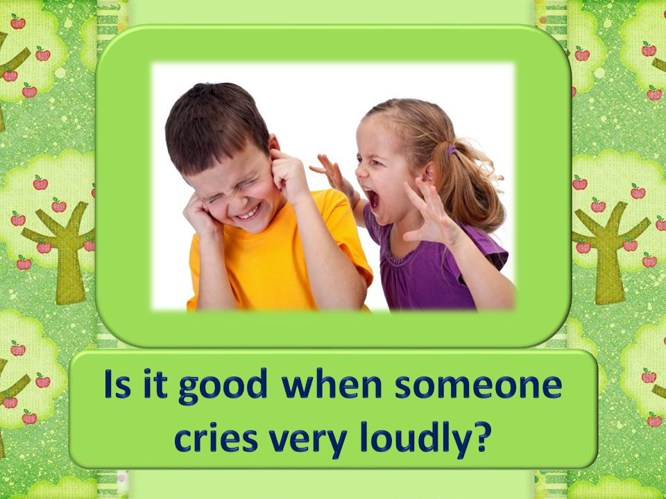 Is it good when someone cries very loudly