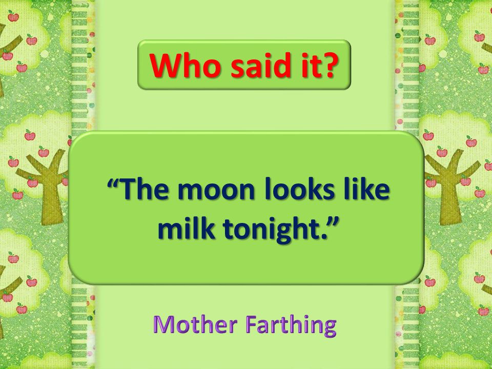 Who said it The moon looks like milk tonight. Mother Farthing