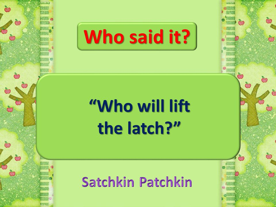 Who said it Who will lift the latch Satchkin Patchkin